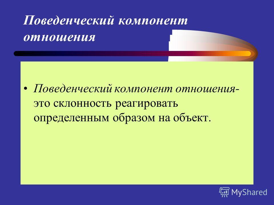 Поведенческий компонент отношения Поведенческий компонент отношения- это склонность реагировать определенным образом на объект.