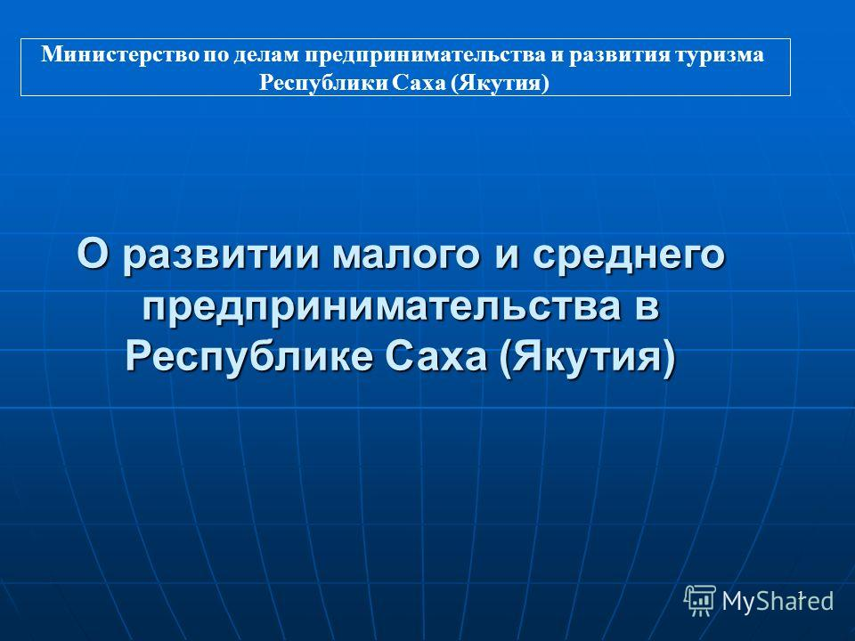 1 О развитии малого и среднего предпринимательства в Республике Саха (Якутия) Министерство по делам предпринимательства и развития туризма Республики Саха (Якутия)