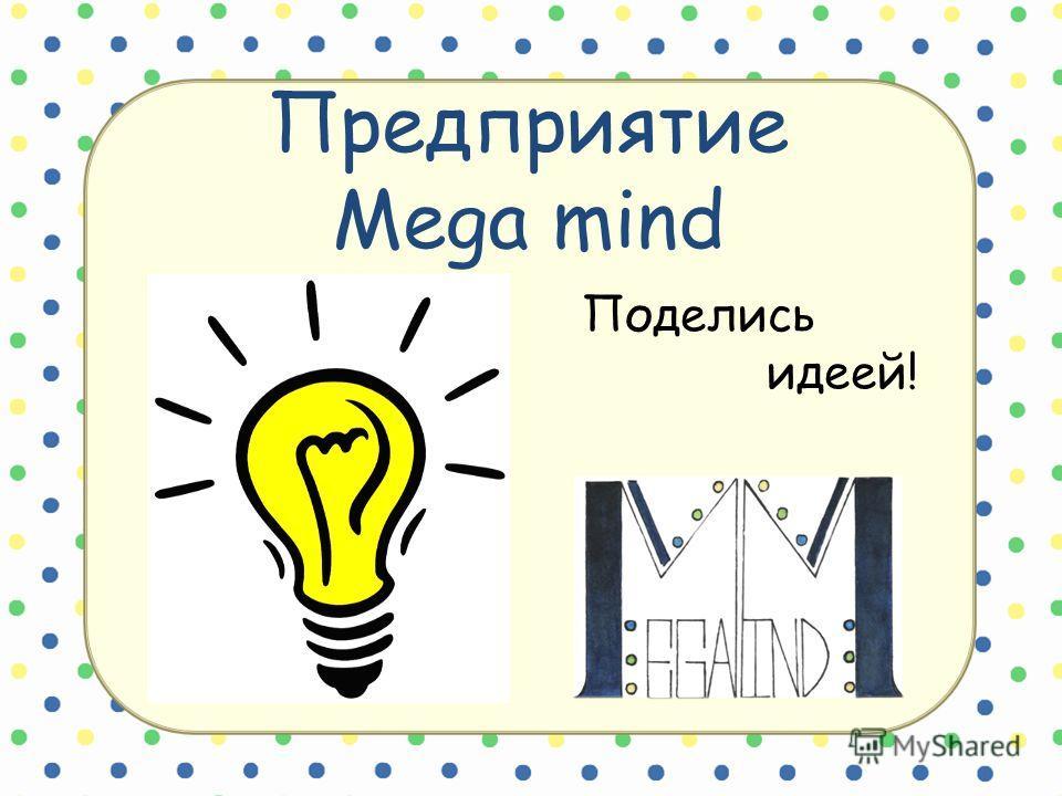 Предприятие Mega mind Поделись идеей!
