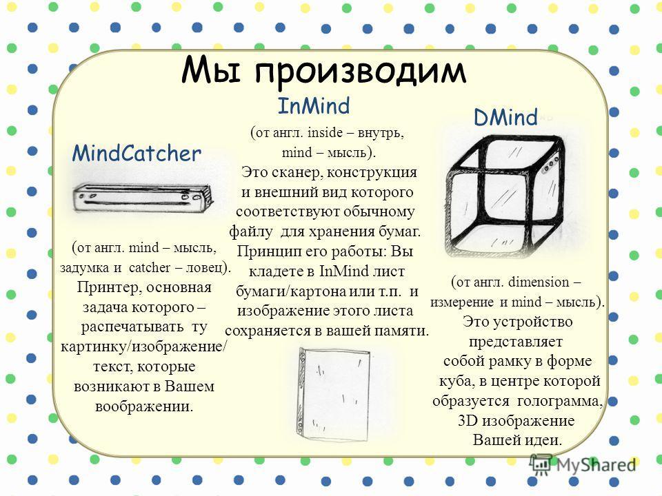 Мы производим InMind MindCatcher DMind ( от англ. mind – мысль, задумка и catcher – ловец ). Принтер, основная задача которого – распечатывать ту картинку/изображение/ текст, которые возникают в Вашем воображении. ( от англ. inside – внутрь, mind – м