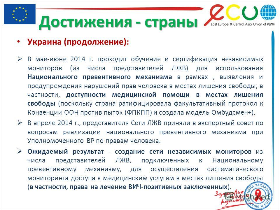 Украина (продолжение): В мае-июне 2014 г. проходит обучение и сертификация независимых мониторов (из числа представителей ЛЖВ) для использования Национального превентивного механизма в рамках, выявления и предупреждения нарушений прав человека в мест
