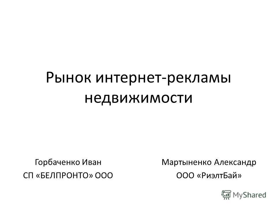 Рынок интернет-рекламы недвижимости Горбаченко Иван СП «БЕЛПРОНТО» ООО Мартыненко Александр ООО «Риэлт Бай»