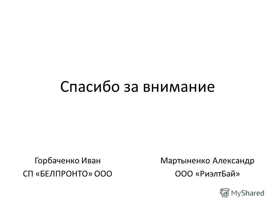 Спасибо за внимание Горбаченко Иван СП «БЕЛПРОНТО» ООО Мартыненко Александр ООО «Риэлт Бай»