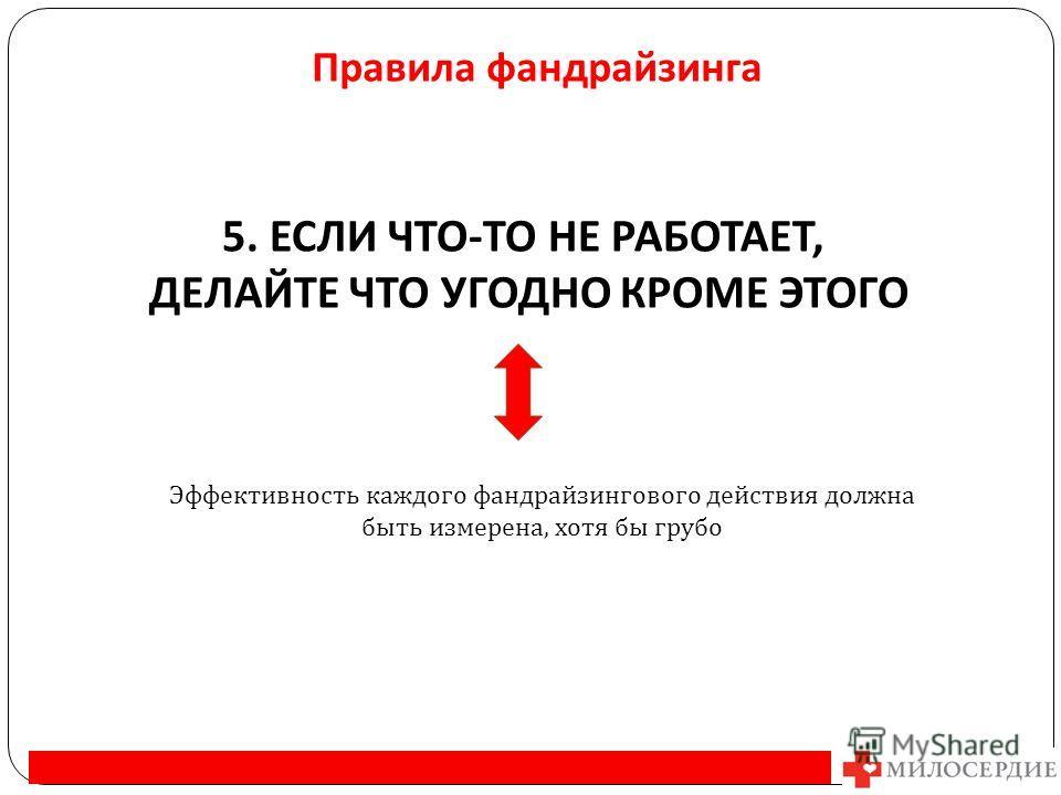 Правила фандрайзинга 5. ЕСЛИ ЧТО - ТО НЕ РАБОТАЕТ, ДЕЛАЙТЕ ЧТО УГОДНО КРОМЕ ЭТОГО Эффективность каждого фандрайзингового действия должна быть измерена, хотя бы грубо
