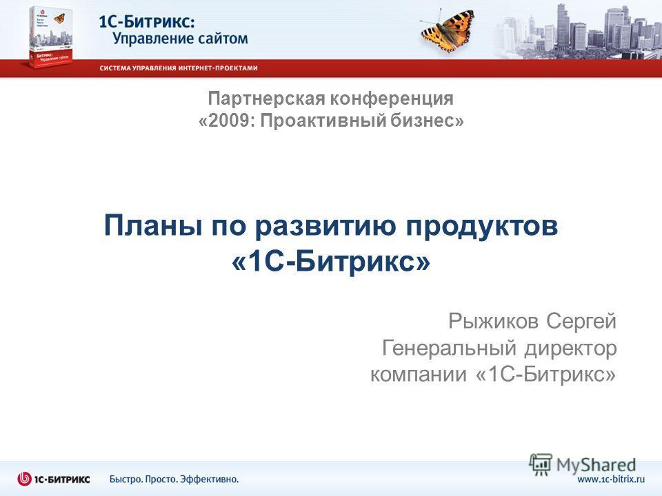 Планы по развитию продуктов «1С-Битрикс» Рыжиков Сергей Генеральный директор компании «1С-Битрикс» Партнерская конференция «2009: Проактивный бизнес»