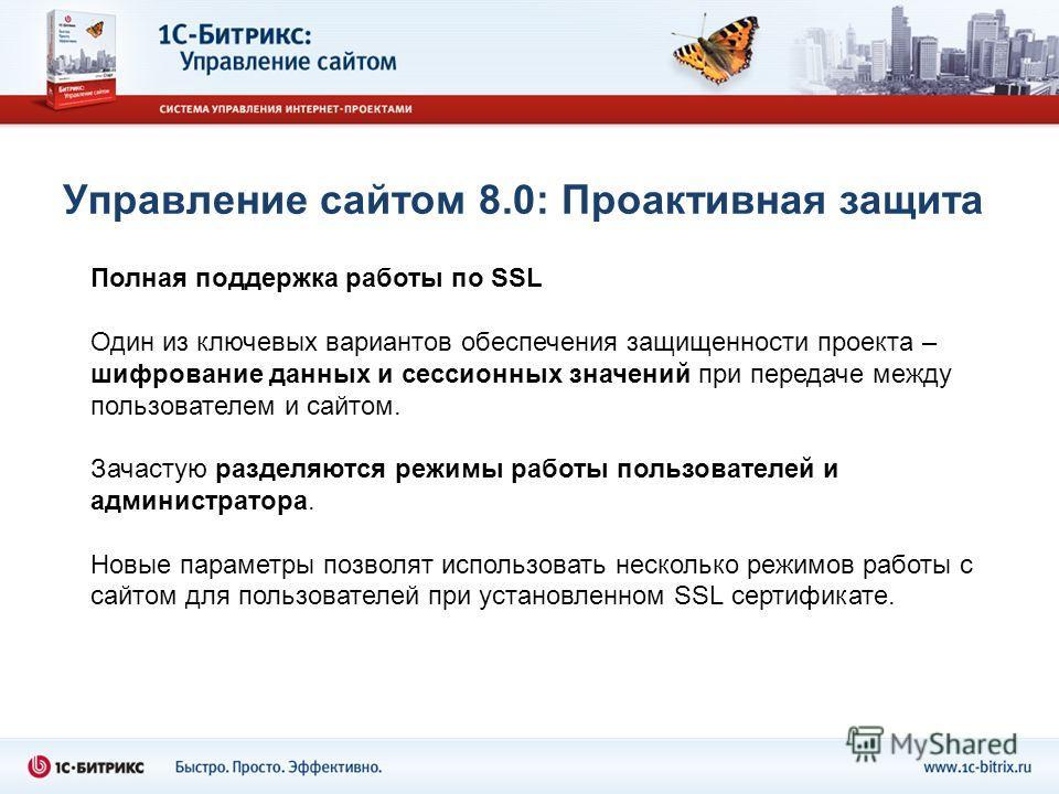 Управление сайтом 8.0: Проактивная защита Полная поддержка работы по SSL Один из ключевых вариантов обеспечения защищенности проекта – шифрование данных и сессионных значений при передаче между пользователем и сайтом. Зачастую разделяются режимы рабо