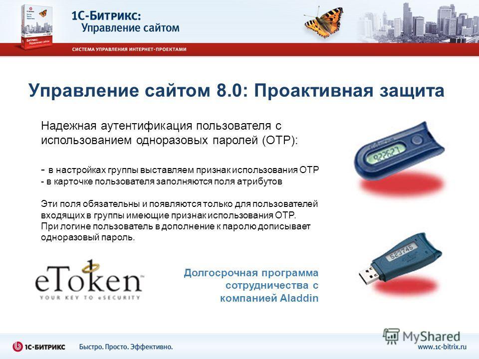 Управление сайтом 8.0: Проактивная защита Надежная аутентификация пользователя с использованием одноразовых паролей (OTP): - в настройках группы выставляем признак использования OTP - в карточке пользователя заполняются поля атрибутов Эти поля обязат