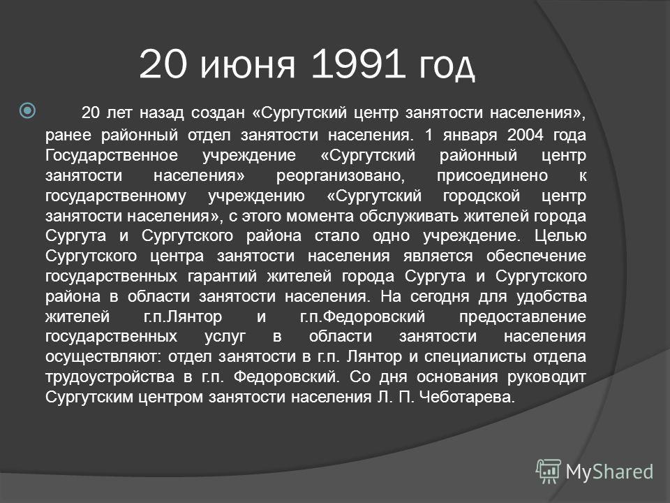 20 июня 1991 год 20 лет назад создан «Сургутский центр занятости населения», ранее районный отдел занятости населения. 1 января 2004 года Государственное учреждение «Сургутский районный центр занятости населения» реорганизовано, присоединено к госуда
