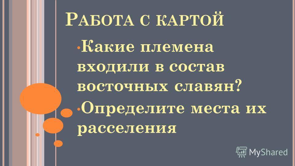 Р АБОТА С КАРТОЙ Какие племена входили в состав восточных славян? Определите места их расселения