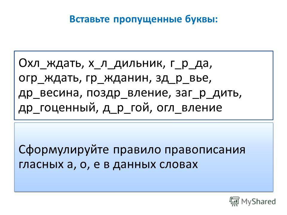 Вставьте пропущенные буквы: Охл_ждать, х_л_дильник, г_р_да, огр_ждать, гр_жданин, зд_р_вье, др_весина, поздр_вление, заг_р_дить, др_гоценный, д_р_гой, огл_вление Сформулируйте правило правописания гласных а, о, е в данных словах