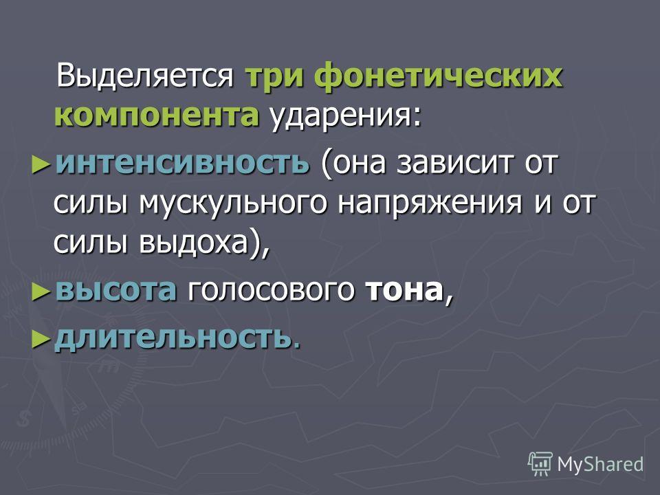 Выделяется три фонетических компонента ударения: Выделяется три фонетических компонента ударения: интенсивность (она зависит от силы мускульного напряжения и от силы выдоха), интенсивность (она зависит от силы мускульного напряжения и от силы выдоха)