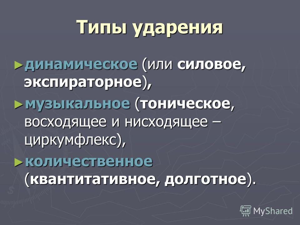 Типы ударения динамическое (или силовое, экспираторное), динамическое (или силовое, экспираторное), музыкальное (тоническое, восходящее и нисходящее – циркумфлекс), музыкальное (тоническое, восходящее и нисходящее – циркумфлекс), количественное (кван