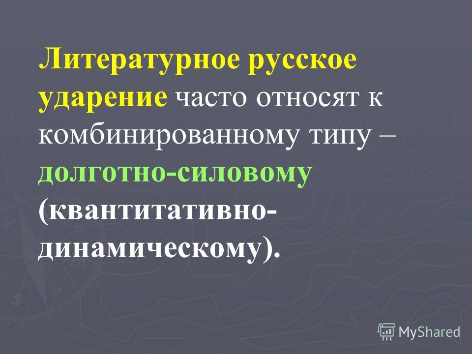 Литературное русское ударение часто относят к комбинированному типу – долготно-силовому (квантитативно- динамическому).