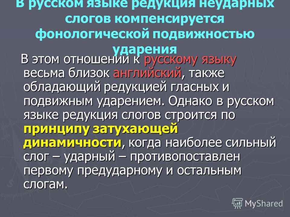 В русском языке редукция неударных слогов компенсируется фонологической подвижностью ударения В этом отношении к русскому языку весьма близок английский, также обладающий редукцией гласных и подвижным ударением. Однако в русском языке редукция слогов