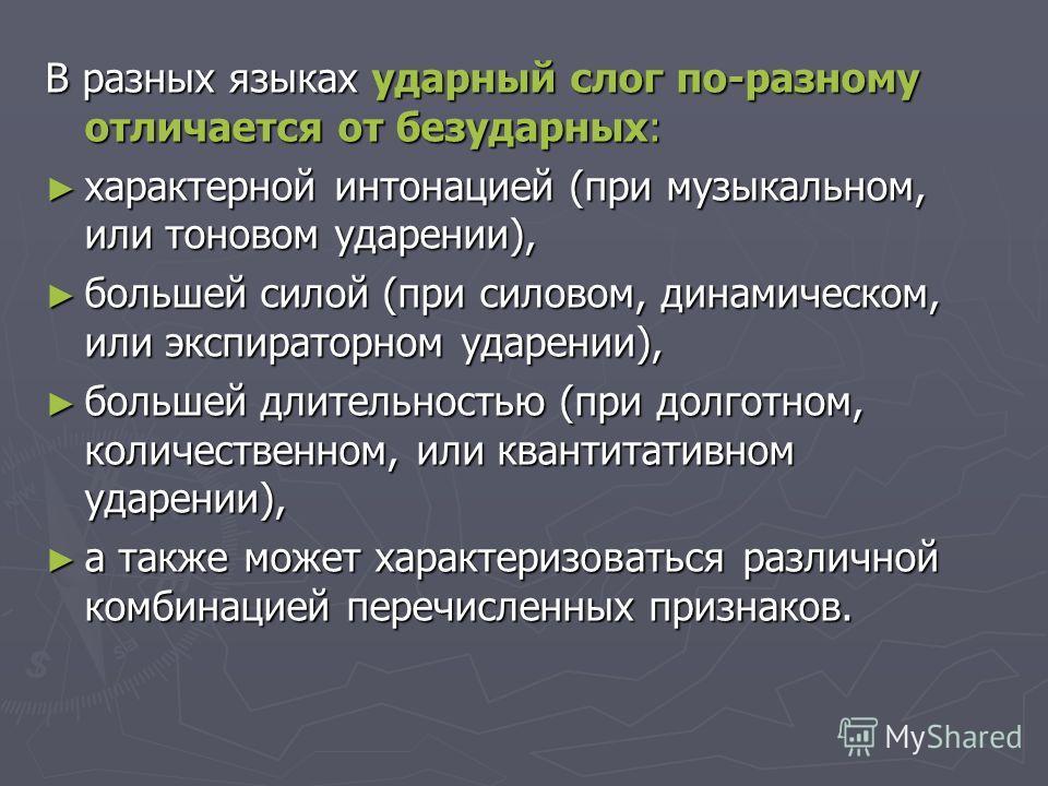 В разных языках ударный слог по-разному отличается от безударных: характерной интонацией (при музыкальном, или тоновом ударении), характерной интонацией (при музыкальном, или тоновом ударении), большей силой (при силовом, динамическом, или экспиратор