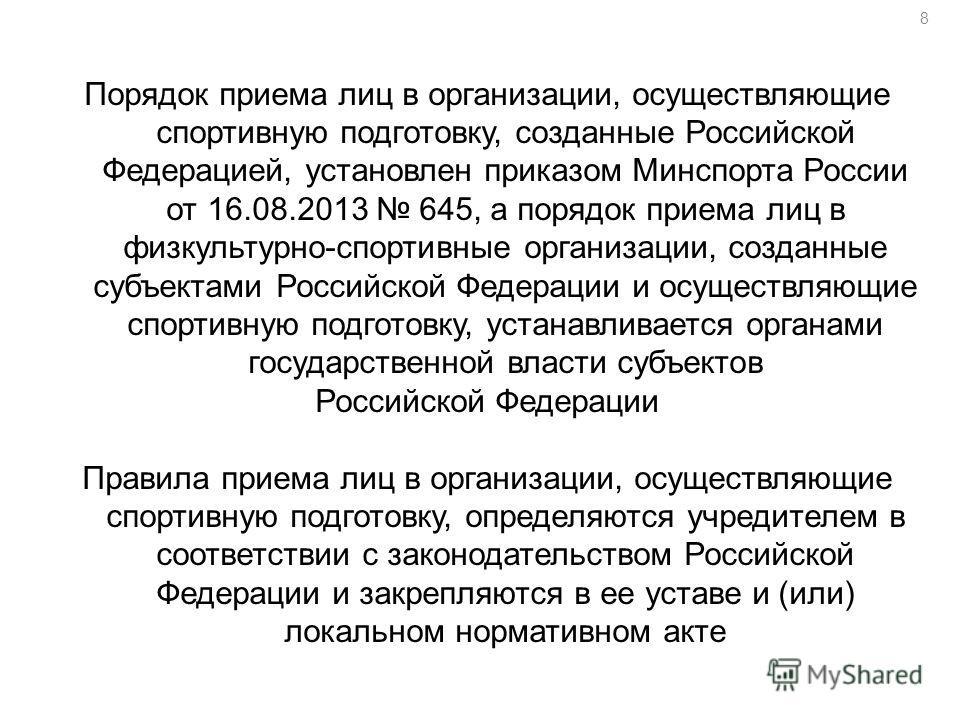 8 Порядок приема лиц в организации, осуществляющие спортивную подготовку, созданные Российской Федерацией, установлен приказом Минспорта России от 16.08.2013 645, а порядок приема лиц в физкультурно-спортивные организации, созданные субъектами Россий