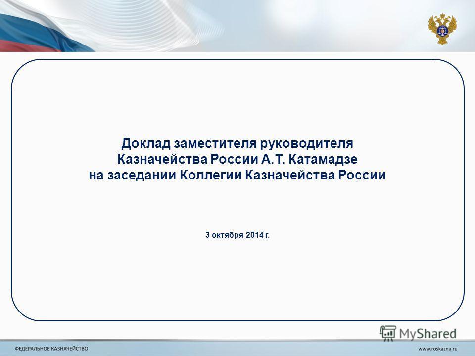 Доклад заместителя руководителя Казначейства России А.Т. Катамадзе на заседании Коллегии Казначейства России 3 октября 2014 г.