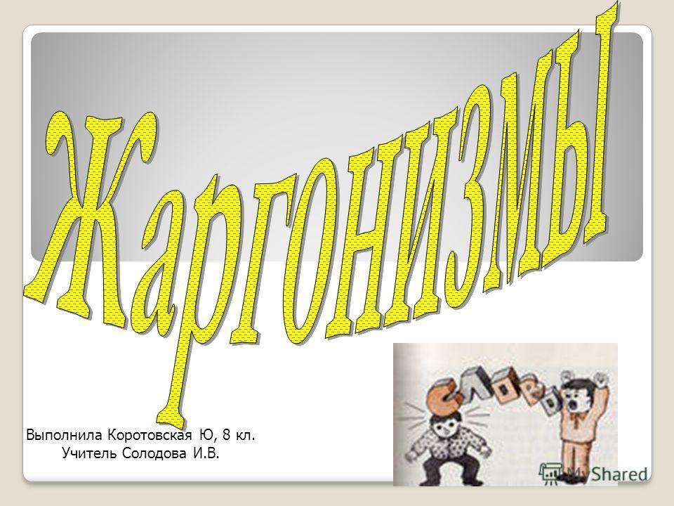 Выполнила Коротовская Ю, 8 кл. Учитель Солодова И.В.
