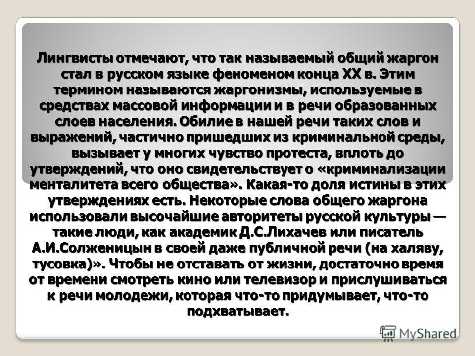 Лингвисты отмечают, что так называемый общий жаргон стал в русском языке феноменом конца ХХ в. Этим термином называются жаргонизмы, используемые в средствах массовой информации и в речи образованных слоев населения. Обилие в нашей речи таких слов и в