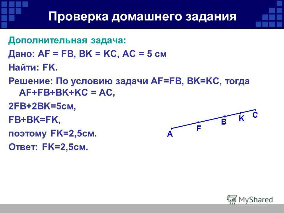 Проверка домашнего задания Дополнительная задача: Дано: AF = FB, BK = KC, AC = 5 cм Найти: FK. Решение: По условию задачи AF=FB, BK=KC, тогда AF+FB+BK+KC = AC, 2FB+2BK=5 см, FB+BK=FK, поэтому FK=2,5 см. Ответ: FK=2,5 см. B F A K C