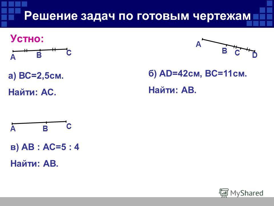Решение задач по готовым чертежам Устно: В А С АВ C В А С D а) ВС=2,5 см. Найти: АС. б) AD=42 см, ВC=11 см. Найти: АВ. в) АВ : АС=5 : 4 Найти: АВ.