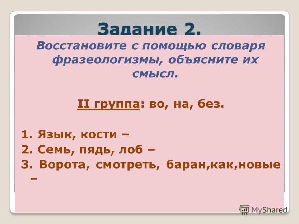 Задание 2. Восстановите с помощью словаря фразеологизмы, объясните их смысл. I группа: в, за, за 1. Брать, бык, рога – 2. Как, рыба, вода – 3. Заткнуть, пояс –