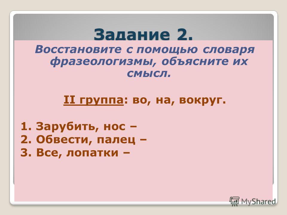 Задание 2. Восстановите с помощью словаря фразеологизмы, объясните их смысл. II группа: во, на, без. 1. Язык, кости – 2. Семь, пядь, лоб – 3. Ворота, смотреть, баран,как,новые –