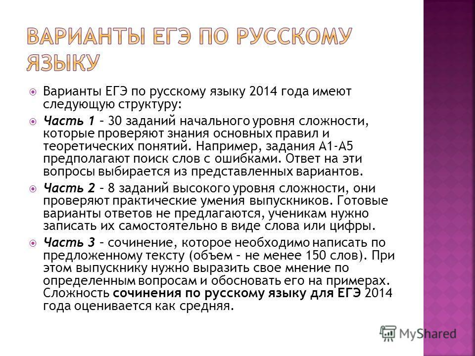 Варианты ЕГЭ по русскому языку 2014 года имеют следующую структуру: Часть 1 – 30 заданий начального уровня сложности, которые проверяют знания основных правил и теоретических понятий. Например, задания А1-А5 предполагают поиск слов с ошибками. Ответ