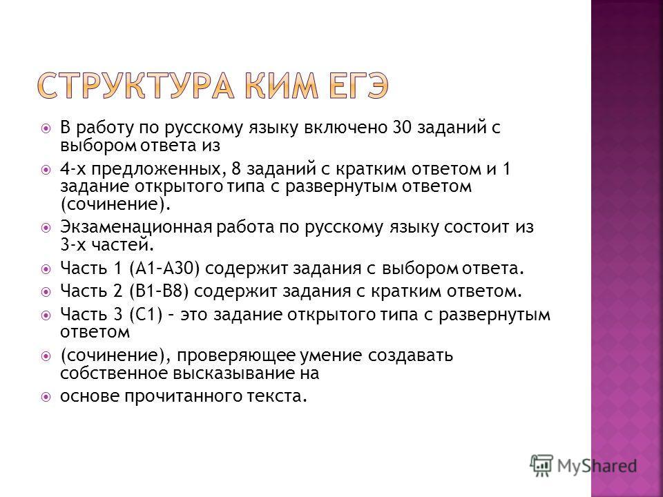 В работу по русскому языку включено 30 заданий с выбором ответа из 4-х предложенных, 8 заданий с кратким ответом и 1 задание открытого типа с развернутым ответом (сочинение). Экзаменационная работа по русскому языку состоит из 3-х частей. Часть 1 (А1