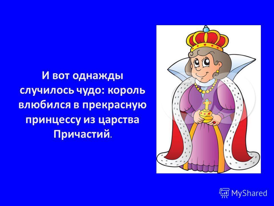 И вот однажды случилось чудо: король влюбился в прекрасную принцессу из царства Причастий.