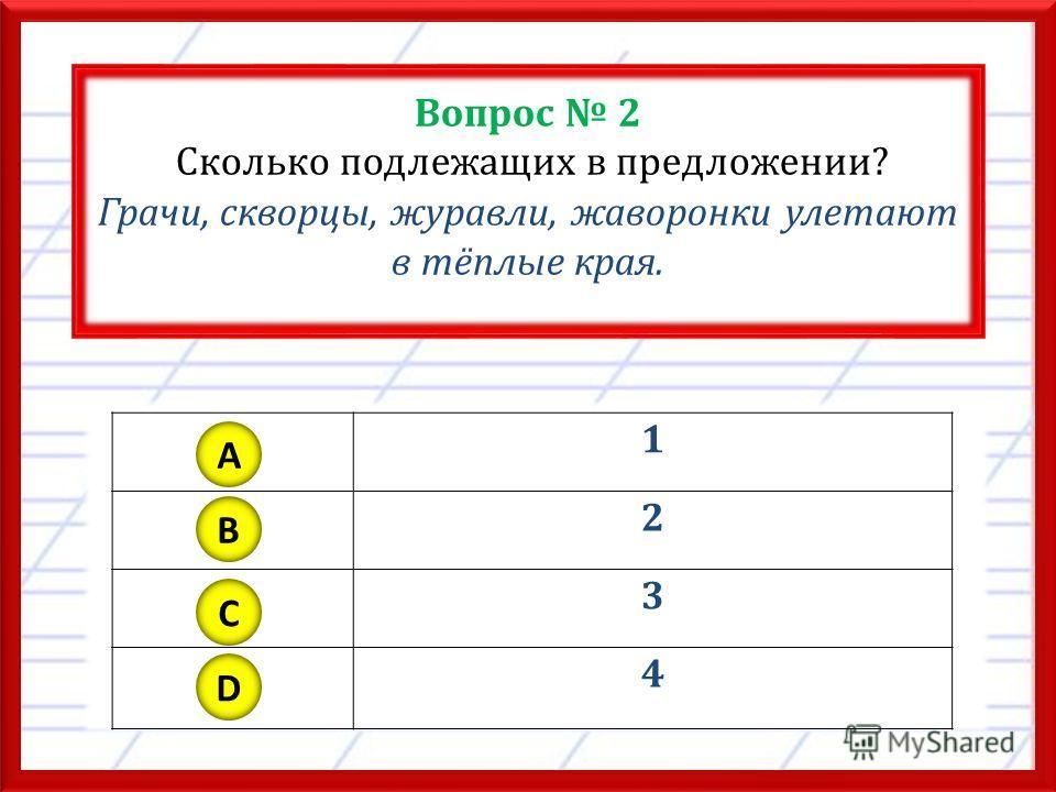 Вопрос 2 Сколько подлежащих в предложении? Грачи, скворцы, журавли, жаворонки улетают в тёплые края. 1 2 3 4 A B C D