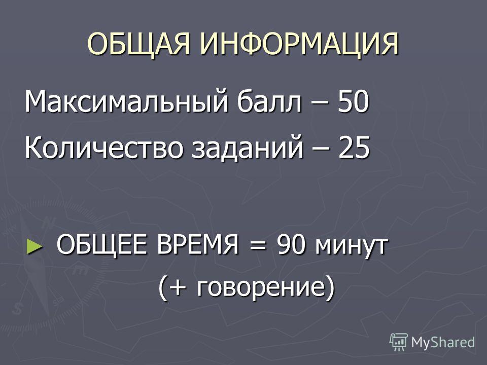 ОБЩАЯ ИНФОРМАЦИЯ Максимальный балл – 50 Количество заданий – 25 ОБЩЕЕ ВРЕМЯ = 90 минут ОБЩЕЕ ВРЕМЯ = 90 минут (+ говорение)