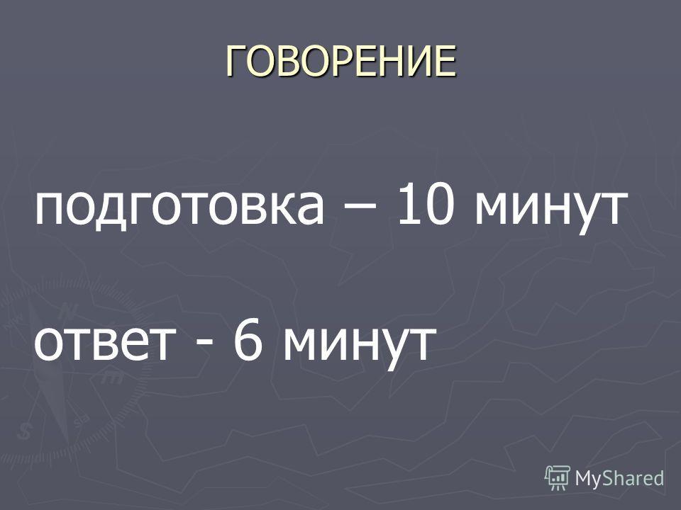 ГОВОРЕНИЕ подготовка – 10 минут ответ - 6 минут