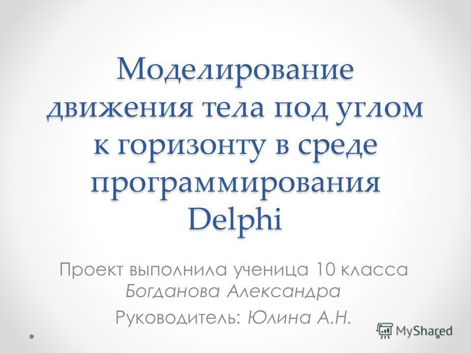 Моделирование движения тела под углом к горизонту в среде программирования Delphi Проект выполнила ученица 10 класса Богданова Александра Руководитель: Юлина А.Н.