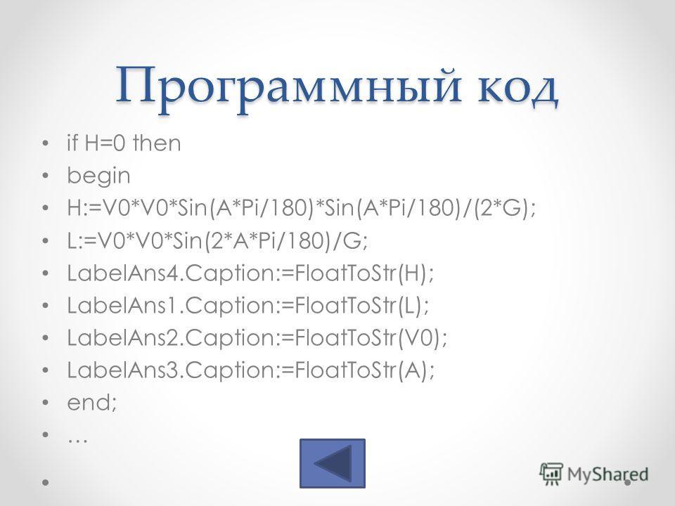 Программный код if H=0 then begin H:=V0*V0*Sin(A*Pi/180)*Sin(A*Pi/180)/(2*G); L:=V0*V0*Sin(2*A*Pi/180)/G; LabelAns4.Caption:=FloatToStr(H); LabelAns1.Caption:=FloatToStr(L); LabelAns2.Caption:=FloatToStr(V0); LabelAns3.Caption:=FloatToStr(A); end; …