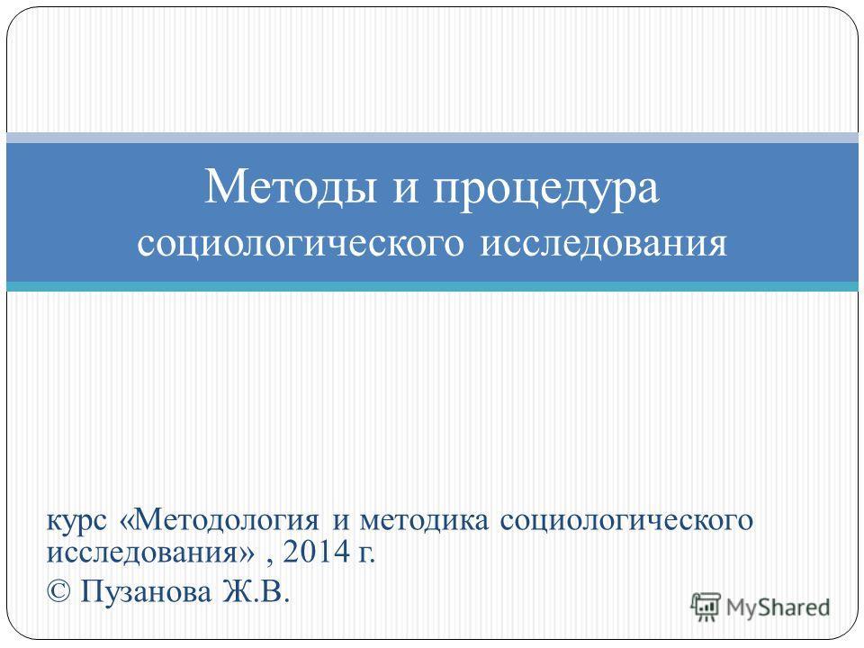 курс «Методология и методика социологического исследования», 2014 г. © Пузанова Ж.В. Методы и процедура социологического исследования