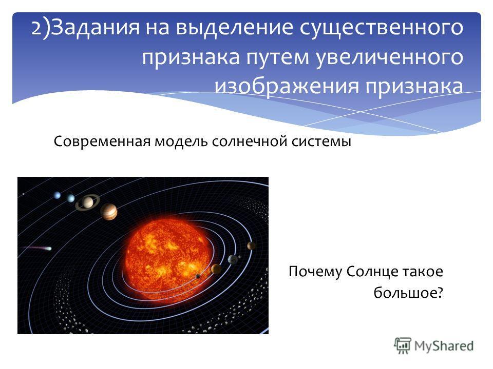 Современная модель солнечной системы Почему Солнце такое большое? 2)Задания на выделение существенного признака путем увеличенного изображения признака