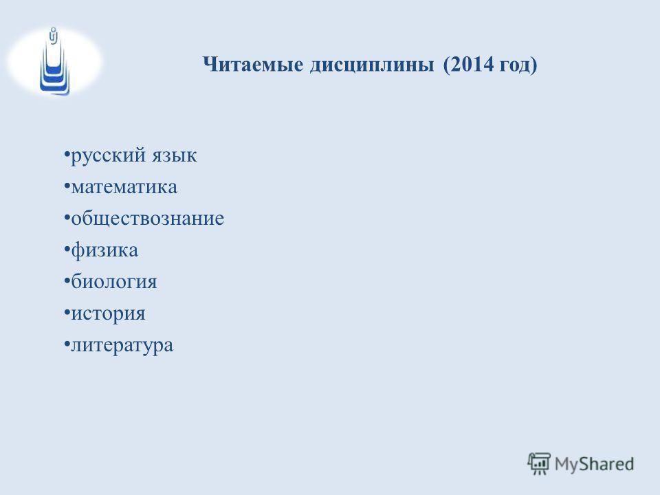 Читаемые дисциплины (2014 год) русский язык математика обществознание физика биология история литература