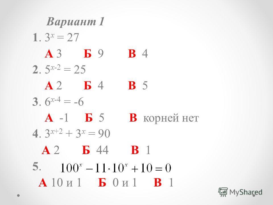 Вариант 1 1. 3 x = 27 А 3 Б 9 В 4 2. 5 x-2 = 25 А 2 Б 4 В 5 3. 6 x-4 = -6 А -1 Б 5 В корней нет 4. 3 x+2 + 3 x = 90 А 2 Б 44 В 1 5.5. А 10 и 1 Б 0 и 1 В 1