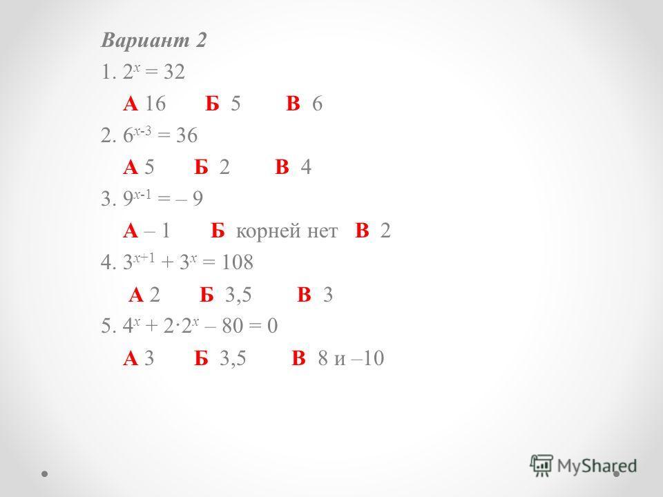 Вариант 2 1. 2 x = 32 А 16 Б 5 В 6 2. 6 x-3 = 36 А 5 Б 2 В 4 3. 9 x-1 = – 9 А – 1 Б корней нет В 2 4. 3 x+1 + 3 x = 108 А 2 Б 3,5 В 3 5. 4 x + 2 2 x – 80 = 0 А 3 Б 3,5 В 8 и –10