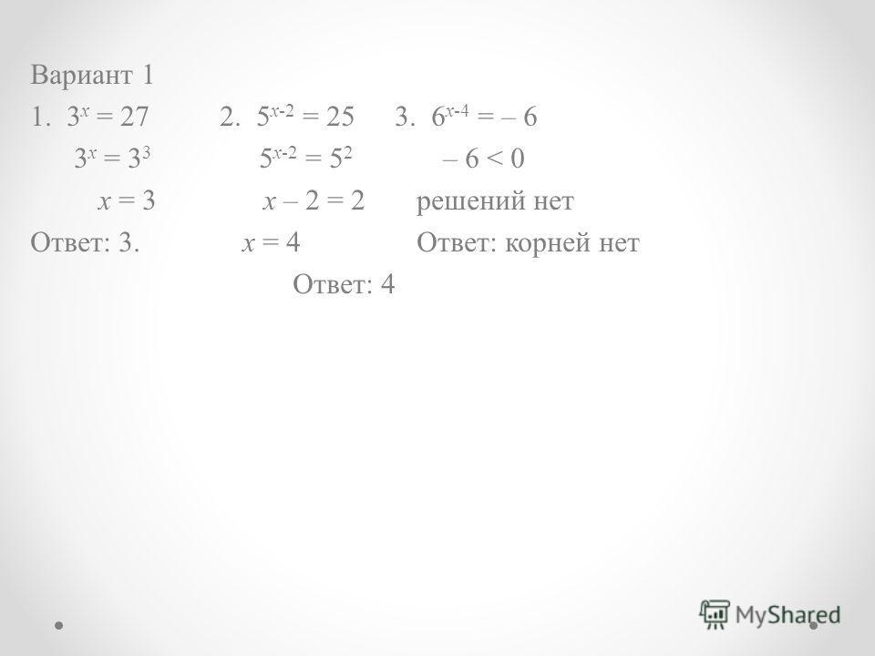 Вариант 1 1. 3 x = 27 2. 5 x-2 = 25 3. 6 x-4 = – 6 3 x = 3 3 5 x-2 = 5 2 – 6 < 0 x = 3 х – 2 = 2 решений нет Ответ: 3. х = 4 Ответ: корней нет Ответ: 4