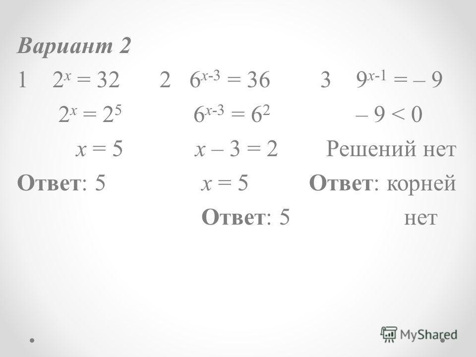 Вариант 2 1 2 x = 322 6 x-3 = 36 3 9 x-1 = – 9 2 x = 2 5 6 x-3 = 6 2 – 9 < 0 х = 5 х – 3 = 2 Решений нет Ответ: 5 х = 5 Ответ: корней Ответ: 5 нет
