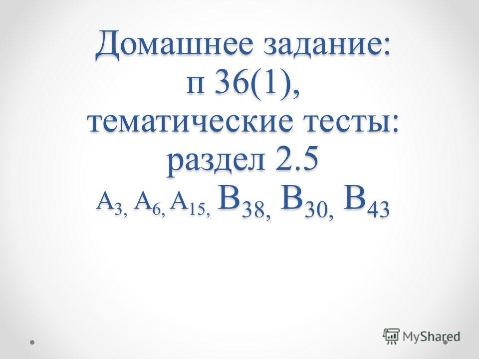 Домашнее задание: п 36(1), тематические тесты: раздел 2.5 A 3, A 6, A 15, В 38, В 30, В 43