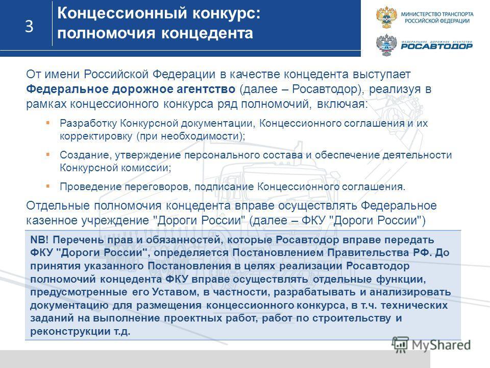 3 3 От имени Российской Федерации в качестве концедента выступает Федеральное дорожное агентство (далее – Росавтодор), реализуя в рамках концессионного конкурса ряд полномочий, включая: Разработку Конкурсной документации, Концессионного соглашения и