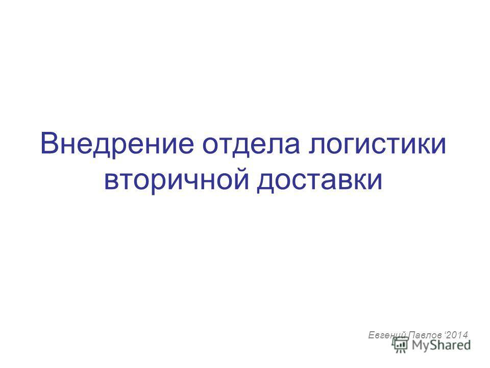 Внедрение отдела логистики вторичной доставки Евгений Павлов 2014