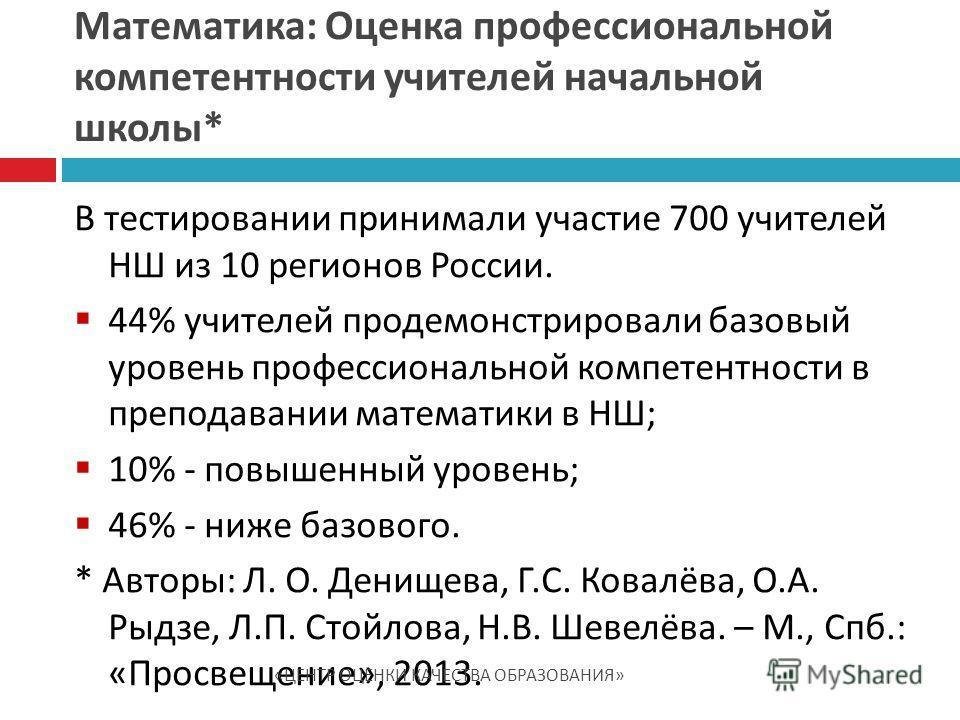 В тестировании принимали участие 700 учителей НШ из 10 регионов России. 44% учителей продемонстрировали базовый уровень профессиональной компетентности в преподавании математики в НШ; 10% - повышенный уровень; 46% - ниже базового. * Авторы: Л. О. Ден