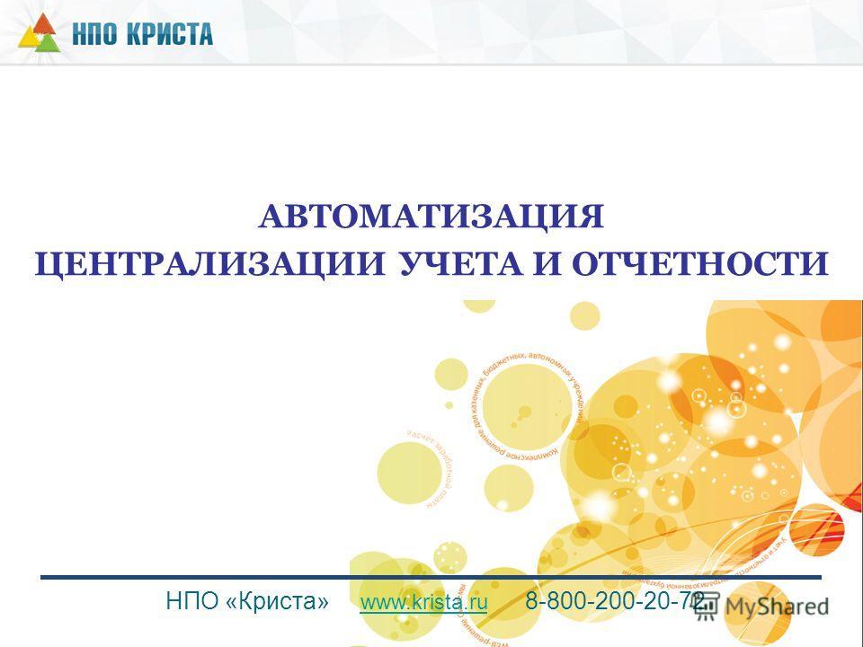 АВТОМАТИЗАЦИЯ ЦЕНТРАЛИЗАЦИИ УЧЕТА И ОТЧЕТНОСТИ НПО «Криста» www.krista.ru 8-800-200-20-72 www.krista.ru