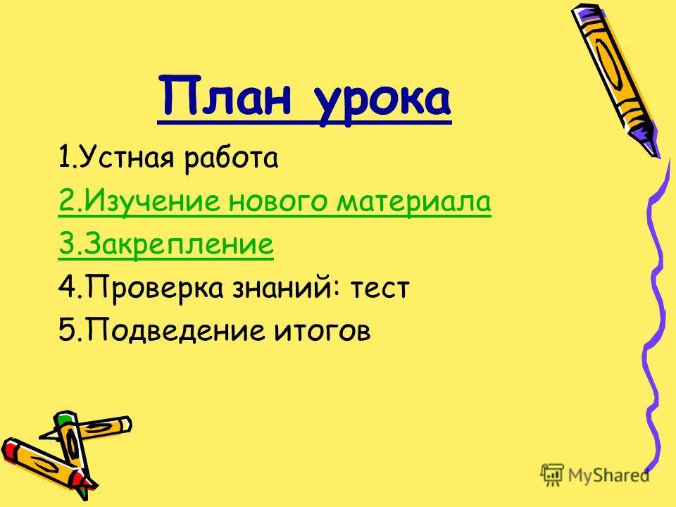 План урока 1. Устная работа 2. Изучение нового материала 3. Закрепление 4. Проверка знаний: тест 5. Подведение итогов