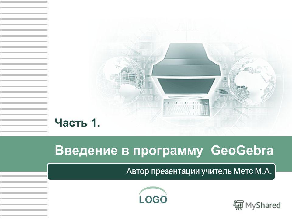 LOGO Введение в программу GeoGebra Автор презентации учитель Метс М.А. Часть 1.