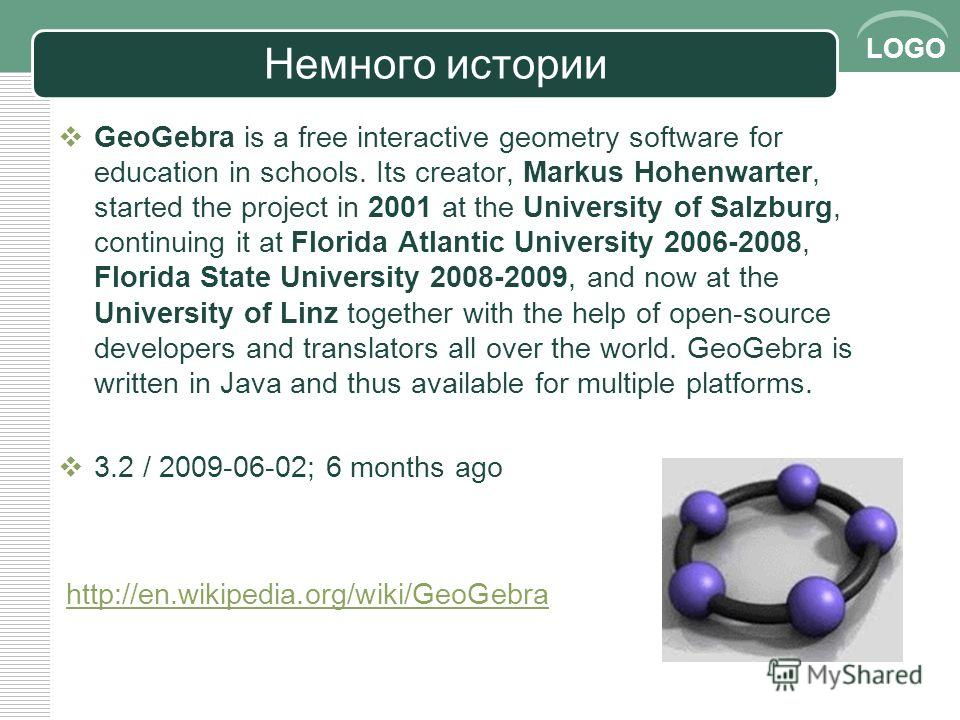 LOGO Немного истории GeoGebra is a free interactive geometry software for education in schools. Its creator, Markus Hohenwarter, started the project in 2001 at the University of Salzburg, continuing it at Florida Atlantic University 2006-2008, Florid